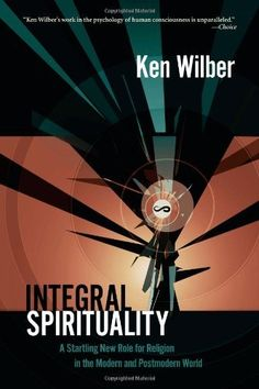 Integral Spirituality: A Startling New Role for Religion in the Modern and Postmodern World, Ken Wilber. A theory of spirituality that honors the truths of modernity—including the revolutions in science—while incorporating the essential insights of the great religions. Shows how spirituality today combines enlightenment of the East, which cultivates higher states of consciousness, with the enlightenment of the West, which offers psychology - key components to a more integral spirituality.