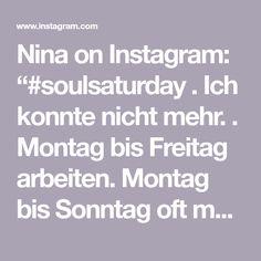 """Nina on Instagram: """"#soulsaturday  . Ich konnte nicht mehr. . Montag bis Freitag arbeiten. Montag bis Sonntag oft mehrmals nachts aufstehen. Montag bis Sonntag…"""" Instagram, Get Up, Friday"""