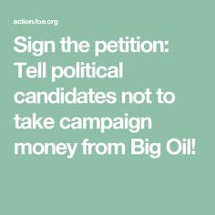 Sign the petition: Tell political candidates not to take campaign money from Big Oil!