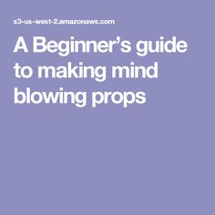 A Beginner's guide to making  mind blowing props