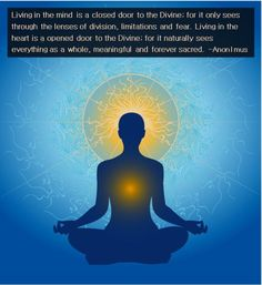 anon-i-mus:   Living in the mind is a closed door to the Divine; for it only sees through the lenses of division, limitations and fear. Living in the heart is a opened door to the Divine; for it naturally sees everything as a whole, meaningful and forever sacred.  –Anon I mus
