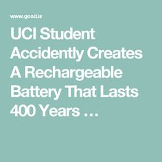 UCI Student Accidently Creates A Rechargeable Battery That Lasts 400 Years …