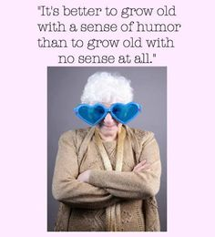 It's better to grow old with a sense of humor than to grow old with no sense at all. Getting Old, How To Find Out, Funny Quotes, In This Moment, Sassy, Sisters, Club, Age, Cards