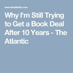 Why I'm Still Trying to Get a Book Deal After 10 Years - The Atlantic