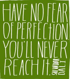Have no fear of perfection, you'll never reach it. Salvador Dalí