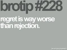 Brotip #228 - regret is way worse than rejection.
