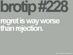 Brotip #228 - regret is way worse than rejection.