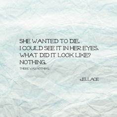 "@ellacepoetry #poem ""She wanted to die, I could see it in her eyes. What did it look like? Nothing."""