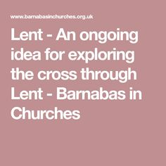 Lent - An ongoing idea for exploring the cross through Lent - Barnabas in Churches