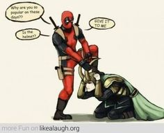 Deadpool?! What are you doing to my Loki! Leave him alone! *grabs a chimichanga.* take the damn bait!