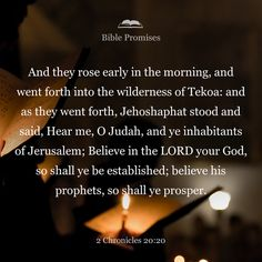 """Early in the morning they left for the Desert of Tekoa. As they set out, Jehoshaphat stood and said, """"Listen to me, Judah and people of Jerusalem! Have faith in the LORD your God and you will be upheld; have faith in his prophets and you will be successful."""""""