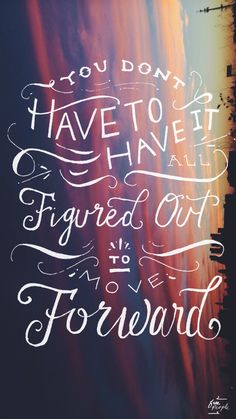 """You don't have to have it figured out to move forward"""