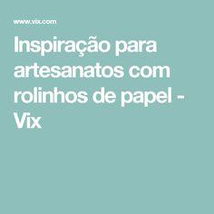 Inspiração para artesanatos com rolinhos de papel - Vix
