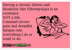 Having a chronic illness and disability like Fibromyalgia is an existence and NOT a life.