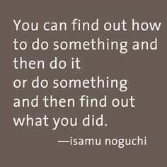 You can find out how to do something and then do it or do something and then find out what you did  -  isamu noguchi