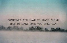 sometimes you have to stand alone just to make sure you still can