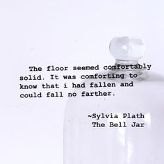 The floor seemed comfortably solid. It was comforting to know that i had fallen and could fall no farther. ~Sylvia Plath, The Bell Jar