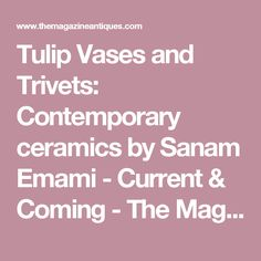 Tulip Vases and Trivets: Contemporary ceramics by Sanam Emami - Current & Coming - The Magazine Antiques