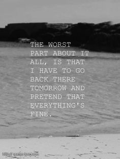 The worst part about it all, is that I have to go back there tomorrow and pretend that everything's fine. #Pretending #picturequotes  View more #quotes on http://quotes-lover.com