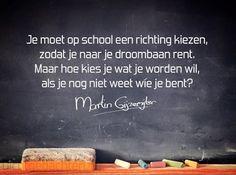 Gedichten - Martin Gijzemijter - Dichtgedachte #495 Je moet op school een richting kiezen, zodat je naar je droombaan rent. Maar hoe kies je wat je worden wil, als je nog niet weet wíe je bent?