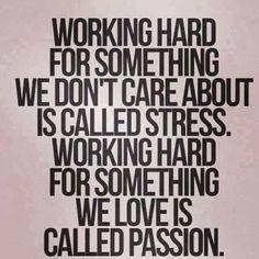 Trabajar duro por algo que no nos importa, se llama strés. Trabajar duro por algo que amamos, se llama pasión.