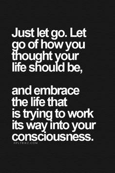 Let go. Embrace life...the life that's trying to emerge. Don't fight it and just let it happen.