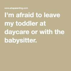 I'm afraid to leave my toddler at daycare or with the babysitter.