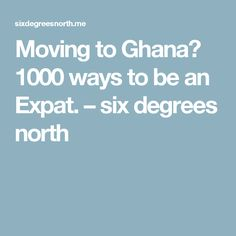 Moving to Ghana? 1000 ways to be an Expat. – six degrees north