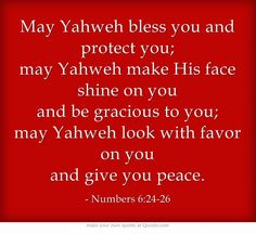 May Yahweh bless you and protect you; may Yahweh make His face shine on you and…