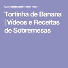 Tortinha de Banana | Vídeos e Receitas de Sobremesas