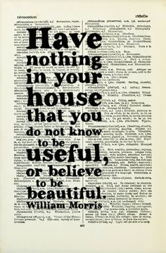 Have nothing in your house that you do not know to e useful, or believe to be beautiful. - William Morris