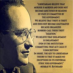 """""""... the key to Libertarian theory is that it makes no exception in its universal ethic for government."""" - Murray Rothbard"""