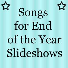 End of the year slideshow songs........Must remember these!!! :))