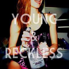 Young and reckless.