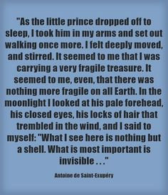 As the little prince dropped off to sleep, I took him in my arms and set out walking once more. I felt deeply moved, and stirred. It seemed to me that I was carrying a very fragile treasure. It seemed to me, even, that there was nothing more fragile on all Earth. In the moonlight I looked at his pale forehead, his closed eyes, his locks of hair that trembled in the wind, and I said to myself: What I see here is nothing but a shell. What is most important is invisible . . .