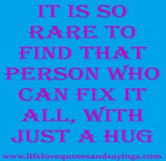 It is so rare to find that person who can fix it all, with just a Hug