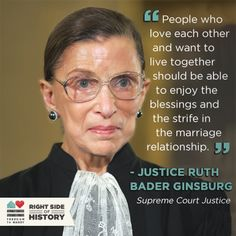 """On Saturday, August 31, Supreme Court Justice Ruth Bader Ginsburg made history by presiding at a wedding for a same-sex couple. She is the first Supreme Court Justice ever to do so.  Justice Ginsburg said, """"I think it will be one more statement that people who love each other and want to live together should be able to enjoy the blessings and the strife in the marriage relationship."""""""