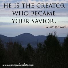 Would you celebrate Christmas by maintaining, throughout the holidays, your genuine worship of Christ? Who is He? He is God wrapped in swaddling clothes, lying in a manger. He is the Creator who became your Savior.  – Anne Graham Lotz, Into the Word