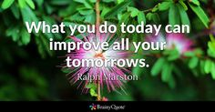 What you do today can improve all your tomorrows. - Ralph Marston