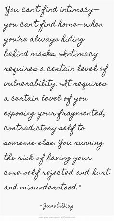 You can't find intimacy—you can't find home—when you're always hiding behind masks. Intimacy requires a certain level of vulnerability. It requires a certain level of you exposing your fragmented, contradictory self to someone else. You running the risk of having your core self rejected and hurt and misunderstood. - Junot Diaz #quotes