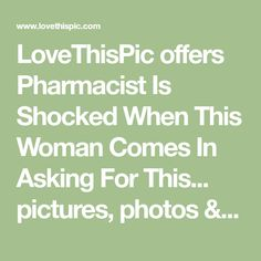 LoveThisPic offers Pharmacist Is Shocked When This Woman Comes In Asking For This... pictures, photos & images, to be used on Facebook, Tumblr, Pinterest, Twitter and other websites.