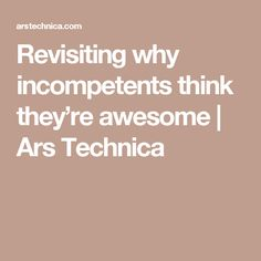 Revisiting why incompetents think they're awesome | Ars Technica