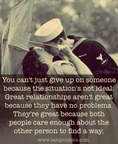 You can't just give up on someone because the situation's not ideal. Great relationships aren't great because they have no problems. They're great because both people care enough about the other person to find a way.