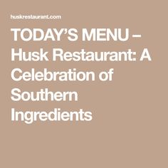 TODAY'S MENU – Husk Restaurant: A Celebration of Southern Ingredients