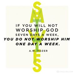 If you will not worship God seven days a week, you do not worship Him one day a week. Tozer, A La Carte (August Worship Quotes, Worship God, Praise And Worship, Biblical Quotes, Bible Verses Quotes, Great Quotes, Quotes To Live By, Smart Quotes, Wise Quotes