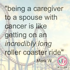The Roller-Coaster Ride of Being a Caregiver: Friend of Willow, Mark W. shares how he and his family have been affected by ovarian cancer and his experiences as a caregiver. www.willow.org/being-a-caregiver/