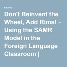Don't Reinvent the Wheel, Add Rims! - Using the SAMR Model in the Foreign Language Classroom | Edutopia