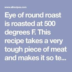 Eye of round roast is roasted at 500 degrees F. This recipe takes a very tough piece of meat and makes it so tender and delicious. The easiest roast you'll ever cook!