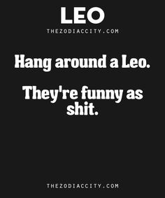 Zodiac Leo Facts. – Hang around a Leo. They're funny as sh*t.