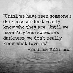 until we have seen someone's darkness we don't really know who they are. until we have forgiven someone's darkness, we don't really know what love is ~ marianne williamson